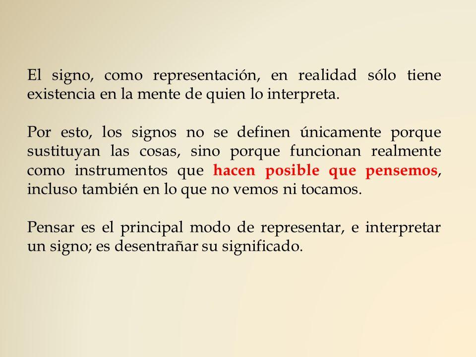 El signo, como representación, en realidad sólo tiene existencia en la mente de quien lo interpreta. Por esto, los signos no se definen únicamente por