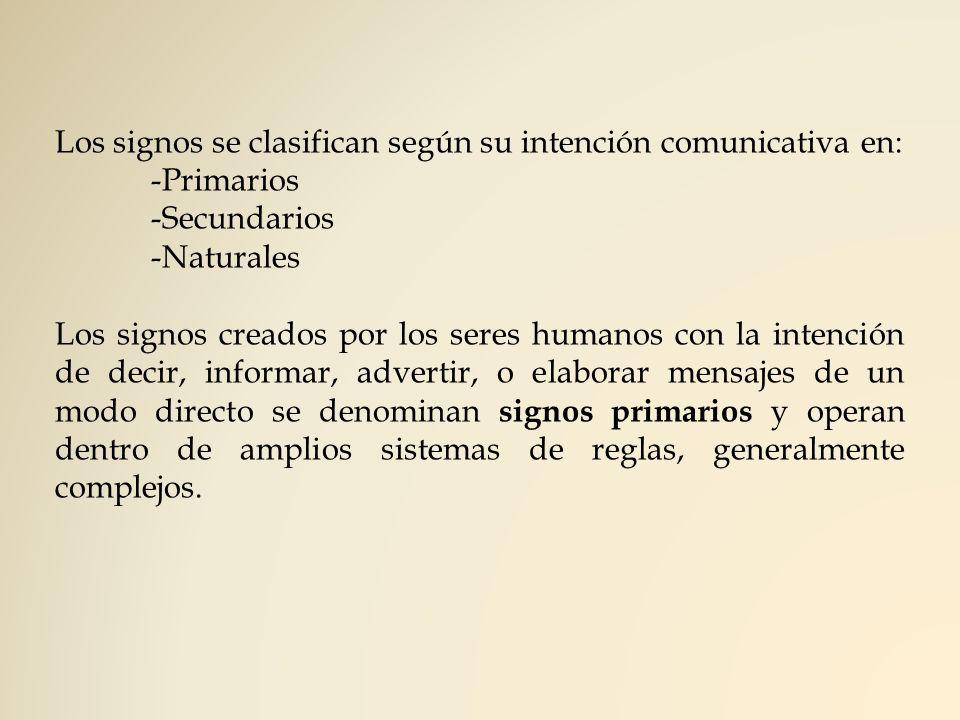 Los signos se clasifican según su intención comunicativa en: -Primarios -Secundarios -Naturales Los signos creados por los seres humanos con la intenc