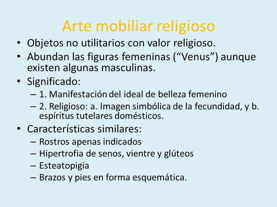 Arte mobiliar religioso Objetos no utilitarios con valor religioso. Abundan las figuras femeninas (Venus) aunque existen algunas masculinas. Significa