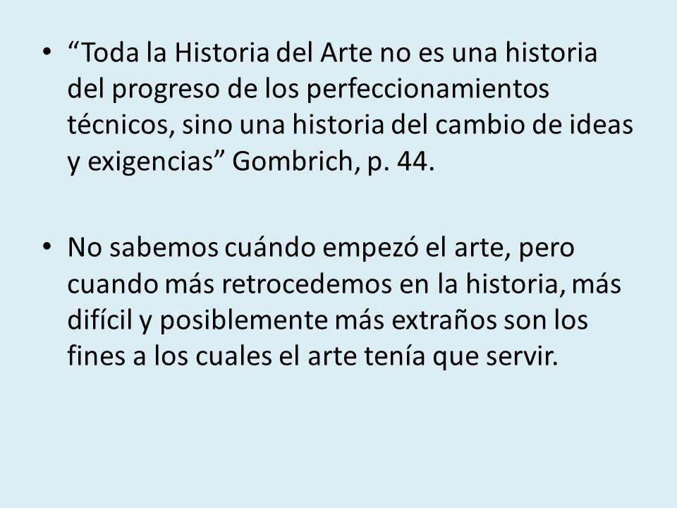 Toda la Historia del Arte no es una historia del progreso de los perfeccionamientos técnicos, sino una historia del cambio de ideas y exigencias Gombr