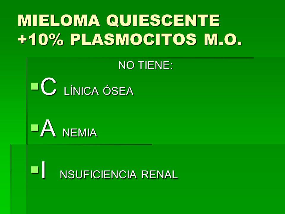 MIELOMA QUIESCENTE +10% PLASMOCITOS M.O. NO TIENE: NO TIENE: C LÍNICA ÓSEA C LÍNICA ÓSEA A NEMIA A NEMIA I NSUFICIENCIA RENAL I NSUFICIENCIA RENAL