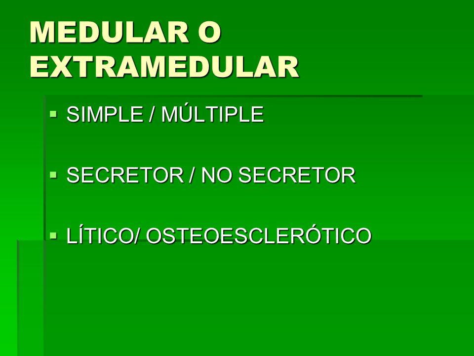 MEDULAR O EXTRAMEDULAR SIMPLE / MÚLTIPLE SIMPLE / MÚLTIPLE SECRETOR / NO SECRETOR SECRETOR / NO SECRETOR LÍTICO/ OSTEOESCLERÓTICO LÍTICO/ OSTEOESCLERÓ