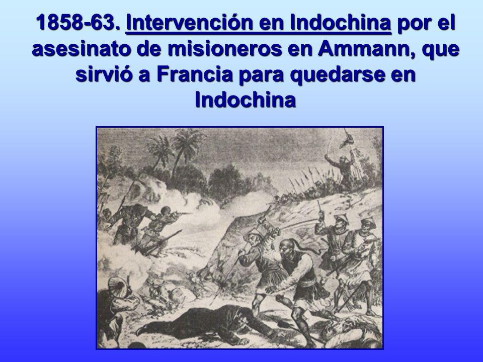 1858-63. Intervención en Indochina por el asesinato de misioneros en Ammann, que sirvió a Francia para quedarse en Indochina