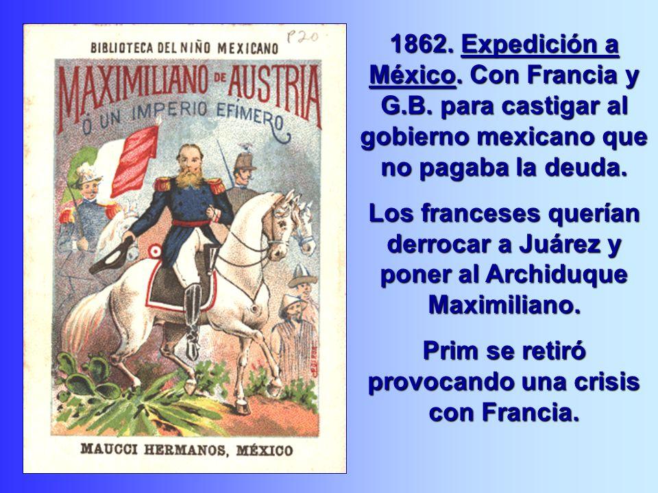 1862. Expedición a México. Con Francia y G.B. para castigar al gobierno mexicano que no pagaba la deuda. Los franceses querían derrocar a Juárez y pon