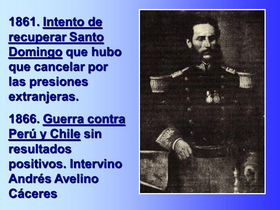 1861. Intento de recuperar Santo Domingo que hubo que cancelar por las presiones extranjeras. 1866. Guerra contra Perú y Chile sin resultados positivo