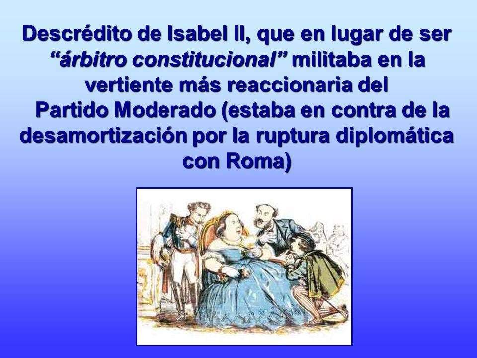 Descrédito de Isabel II, que en lugar de ser árbitro constitucional militaba en la vertiente más reaccionaria del Partido Moderado (estaba en contra d