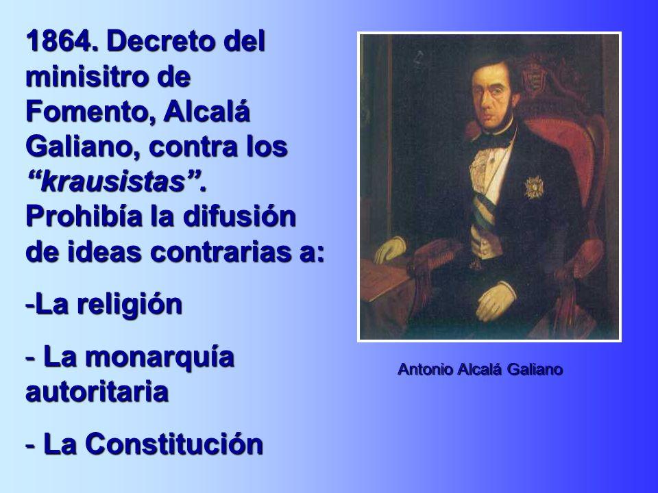 1864. Decreto del minisitro de Fomento, Alcalá Galiano, contra los krausistas. Prohibía la difusión de ideas contrarias a: -La religión - La monarquía