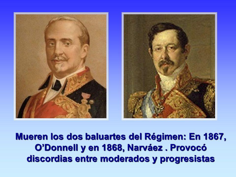 Mueren los dos baluartes del Régimen: En 1867, ODonnell y en 1868, Narváez. Provocó discordias entre moderados y progresistas