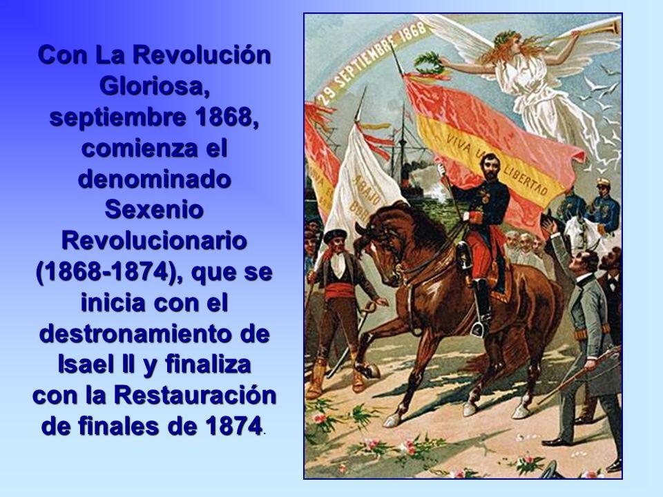 Con La Revolución Gloriosa, septiembre 1868, comienza el denominado Sexenio Revolucionario (1868-1874), que se inicia con el destronamiento de Isael I
