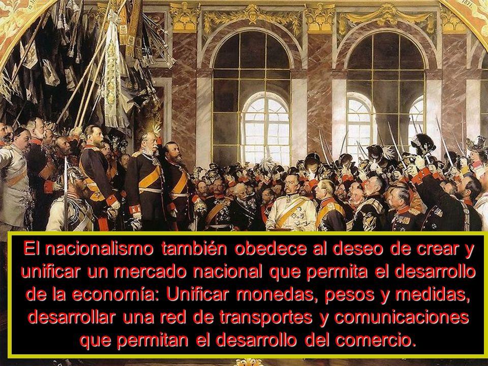El nacionalismo también obedece al deseo de crear y unificar un mercado nacional que permita el desarrollo de la economía: Unificar monedas, pesos y m