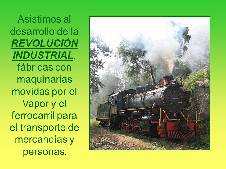 Asistimos al desarrollo de la REVOLUCIÓN INDUSTRIAL: fábricas con maquinarias movidas por el Vapor y el ferrocarril para el transporte de mercancías y
