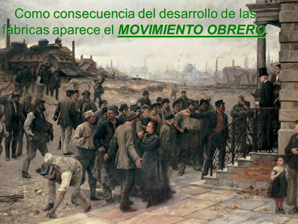 Como consecuencia del desarrollo de las fábricas aparece el MOVIMIENTO OBRERO.
