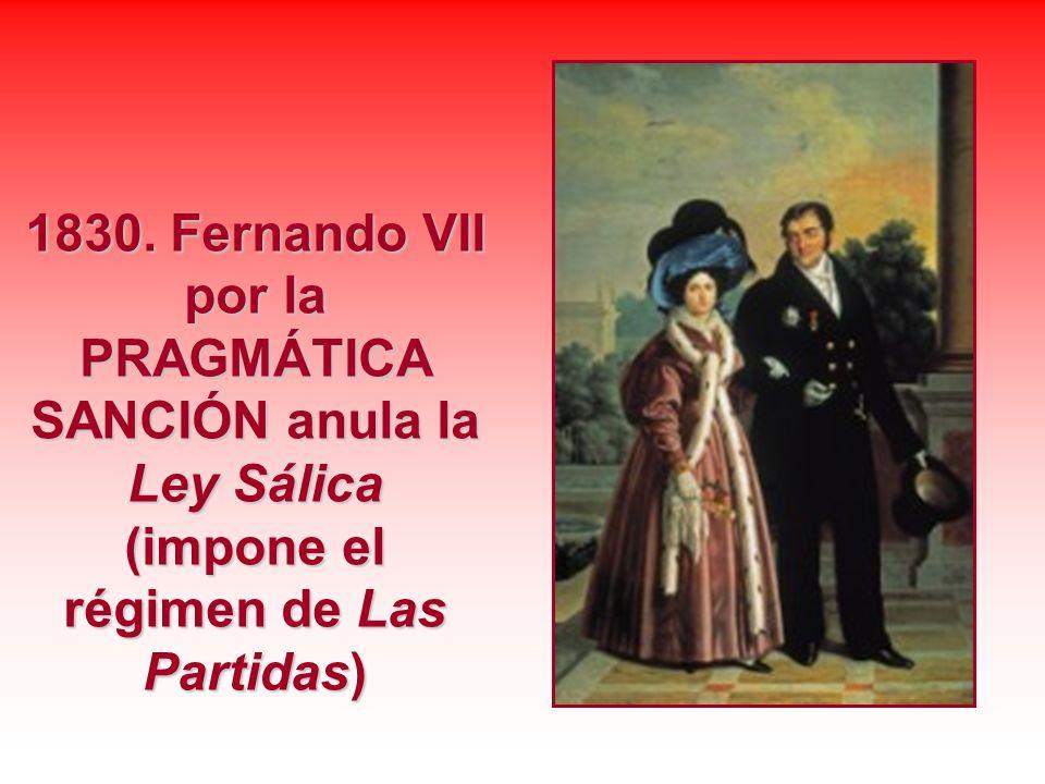 1830. Fernando VII por la PRAGMÁTICA SANCIÓN anula la Ley Sálica (impone el régimen de Las Partidas)