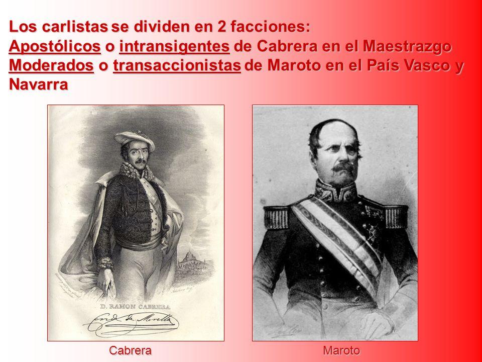 Los carlistas se dividen en 2 facciones: Apostólicos o intransigentes de Cabrera en el Maestrazgo Moderados o transaccionistas de Maroto en el País Va