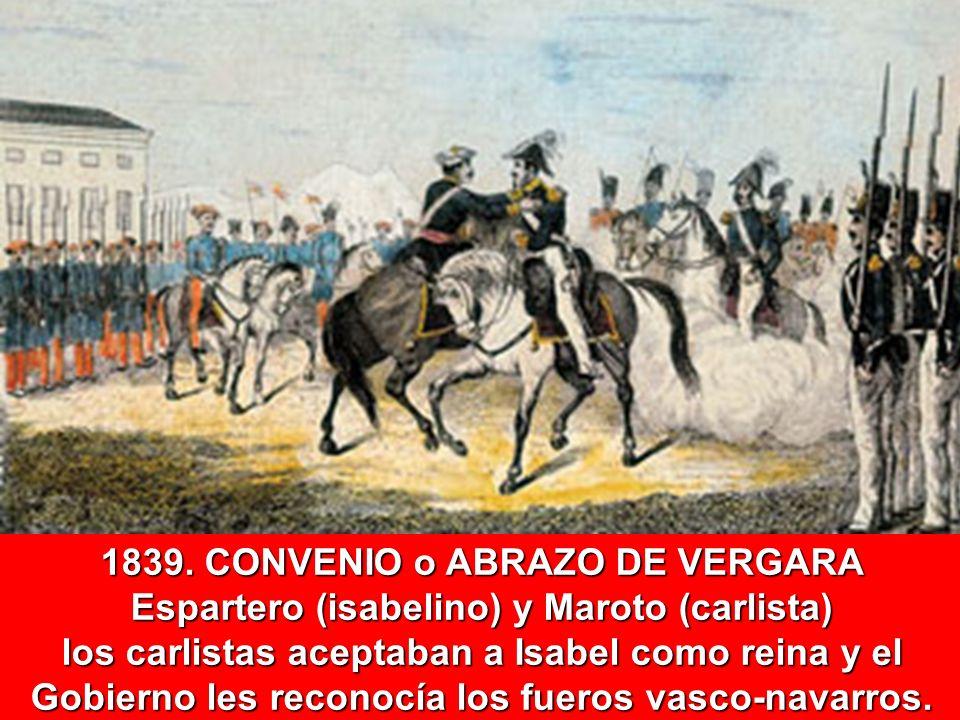 1839. CONVENIO o ABRAZO DE VERGARA Espartero (isabelino) y Maroto (carlista) los carlistas aceptaban a Isabel como reina y el Gobierno les reconocía l