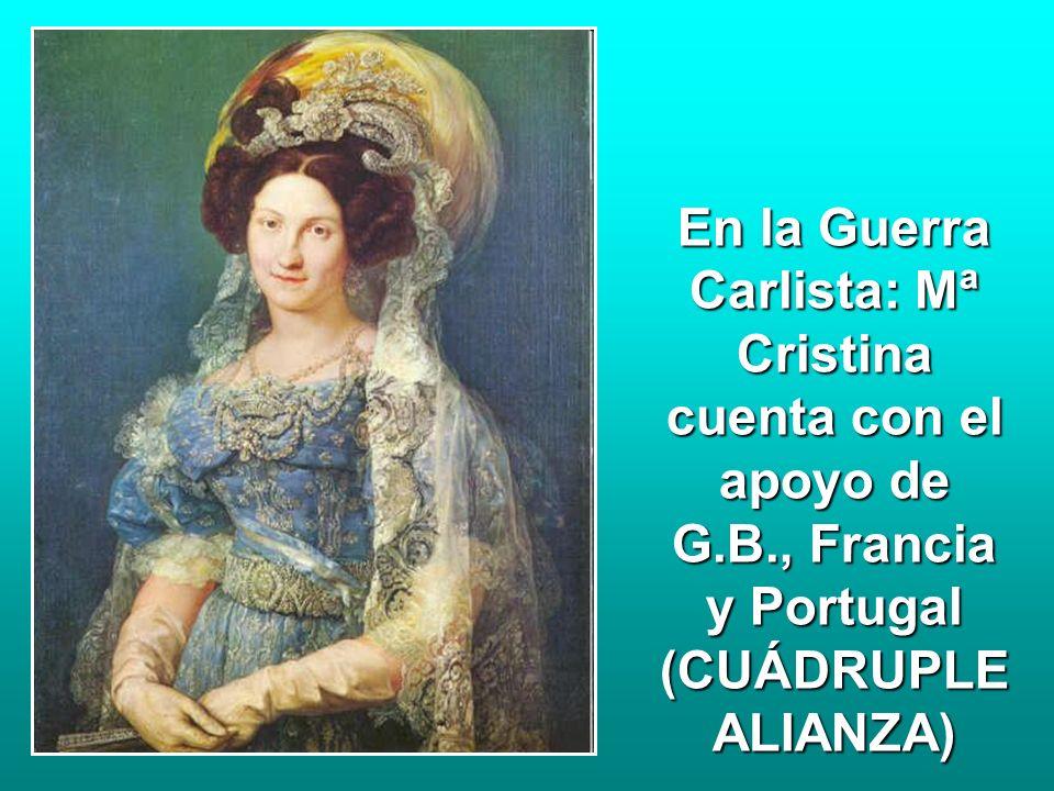 En la Guerra Carlista: Mª Cristina cuenta con el apoyo de G.B., Francia y Portugal (CUÁDRUPLE ALIANZA)