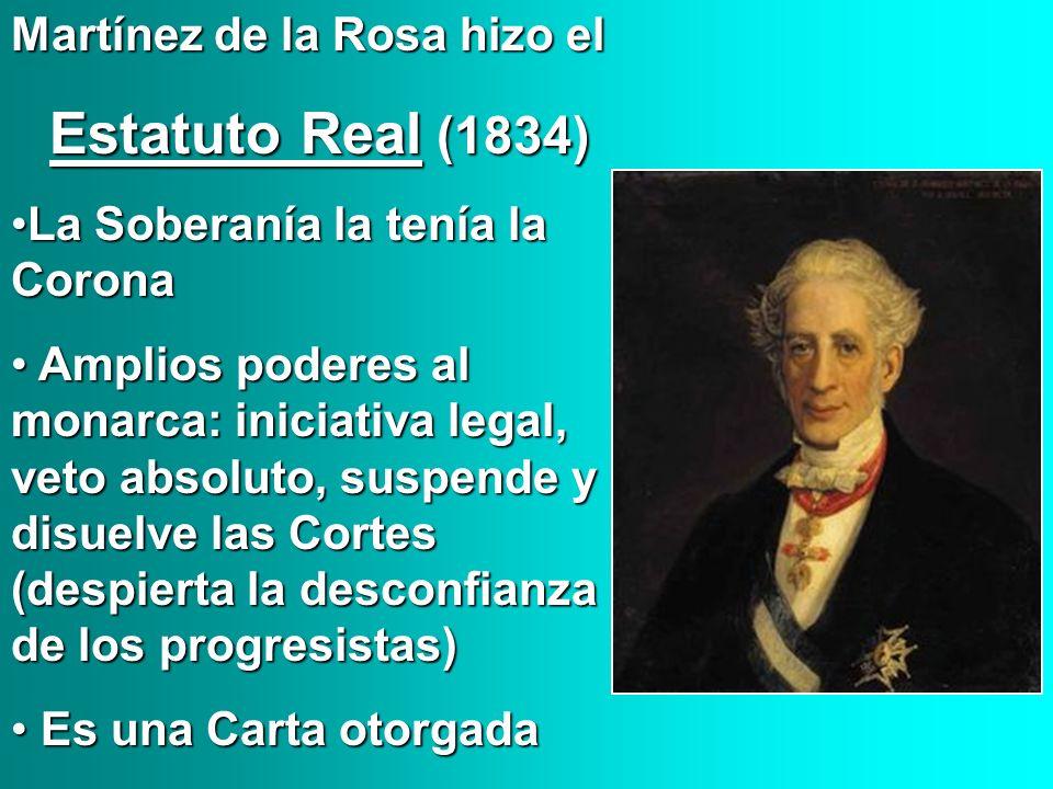 Martínez de la Rosa hizo el Estatuto Real (1834) Estatuto Real (1834) La Soberanía la tenía la CoronaLa Soberanía la tenía la Corona Amplios poderes a