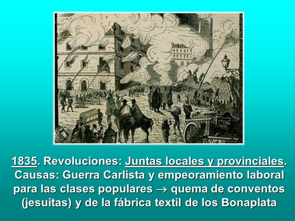 1835. Revoluciones: Juntas locales y provinciales. Causas: Guerra Carlista y empeoramiento laboral para las clases populares quema de conventos (jesui