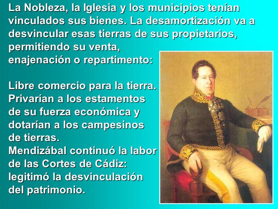 La Nobleza, la Iglesia y los municipios tenían vinculados sus bienes. La desamortización va a desvincular esas tierras de sus propietarios, permitiend