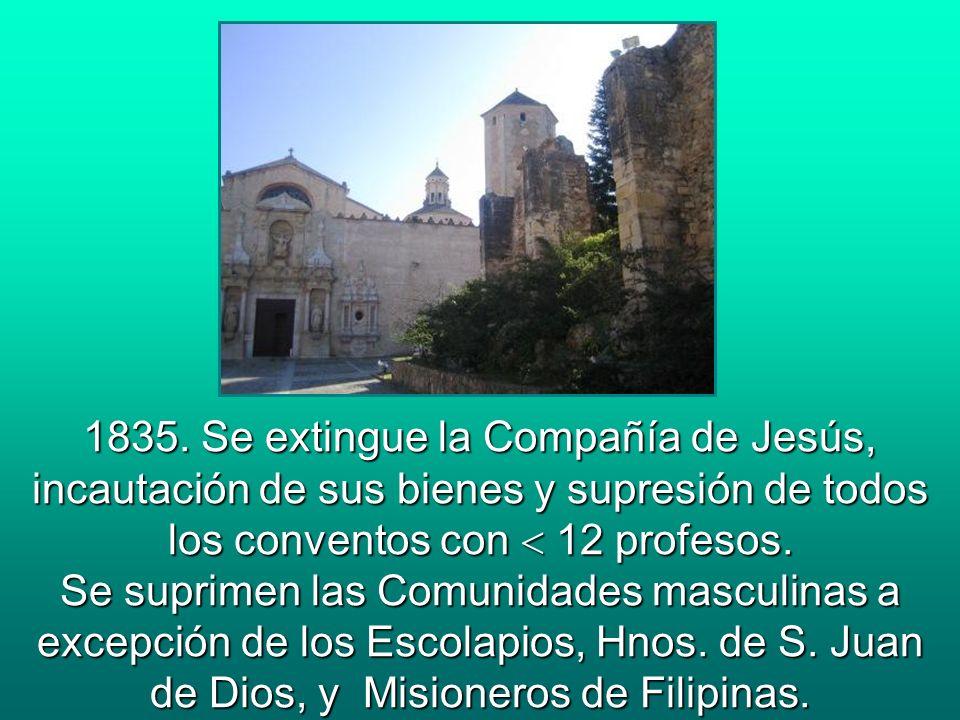 1835. Se extingue la Compañía de Jesús, incautación de sus bienes y supresión de todos los conventos con 12 profesos. Se suprimen las Comunidades masc