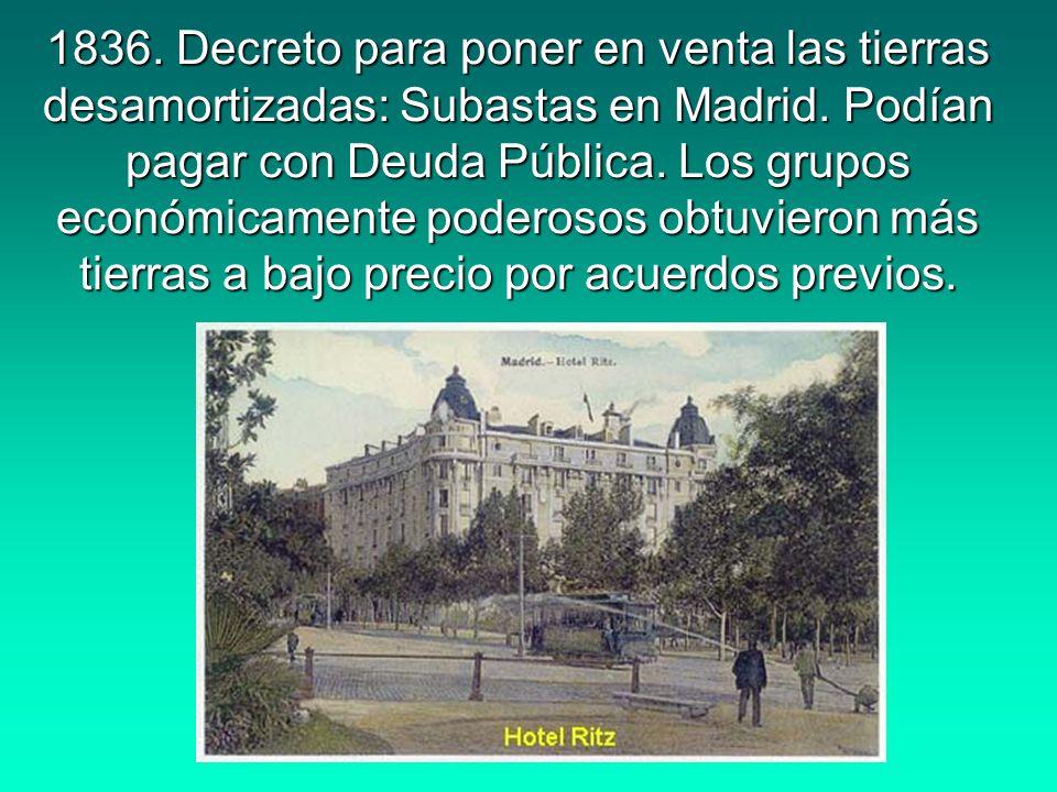 1836. Decreto para poner en venta las tierras desamortizadas: Subastas en Madrid. Podían pagar con Deuda Pública. Los grupos económicamente poderosos