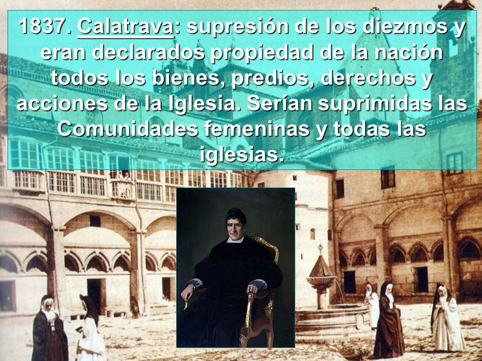 1837. Calatrava: supresión de los diezmos y eran declarados propiedad de la nación todos los bienes, predios, derechos y acciones de la Iglesia. Sería