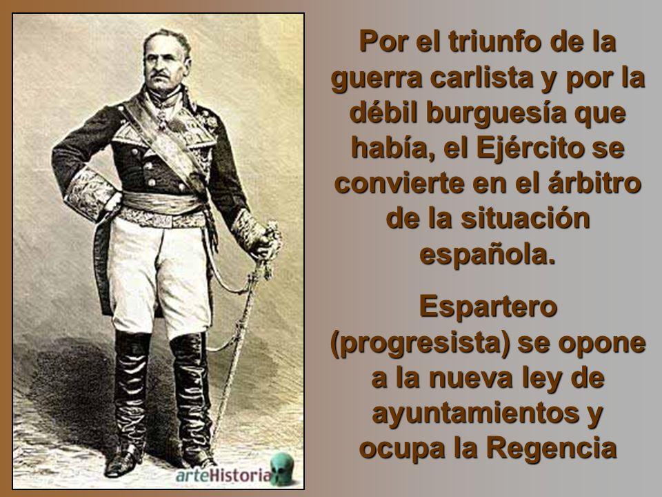 Por el triunfo de la guerra carlista y por la débil burguesía que había, el Ejército se convierte en el árbitro de la situación española. Espartero (p
