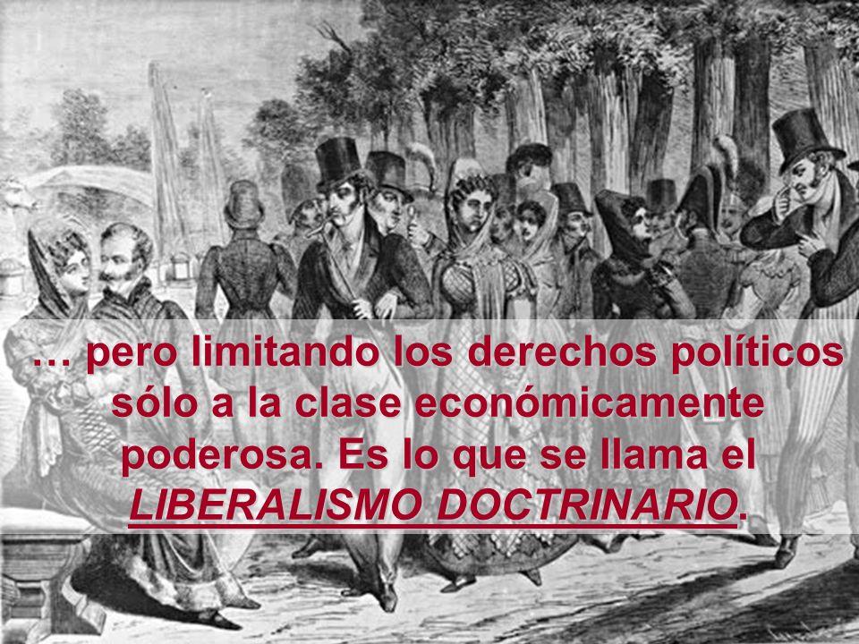 … pero limitando los derechos políticos sólo a la clase económicamente poderosa. Es lo que se llama el LIBERALISMO DOCTRINARIO.