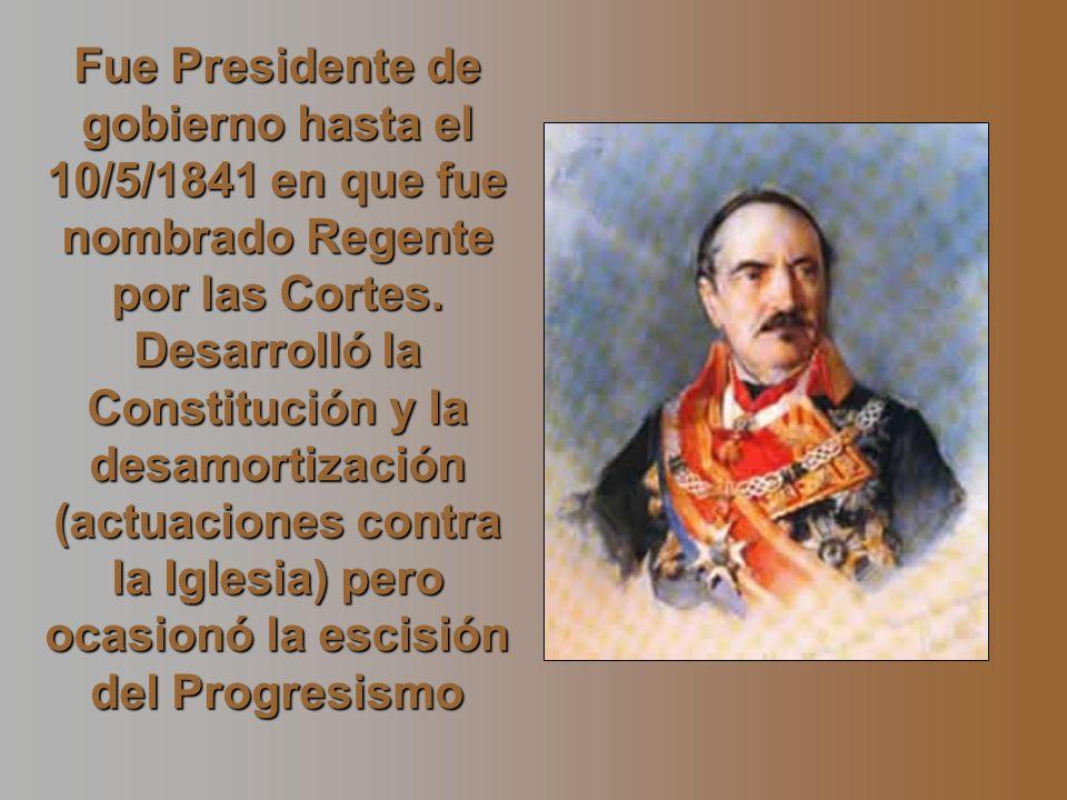 Fue Presidente de gobierno hasta el 10/5/1841 en que fue nombrado Regente por las Cortes. Desarrolló la Constitución y la desamortización (actuaciones