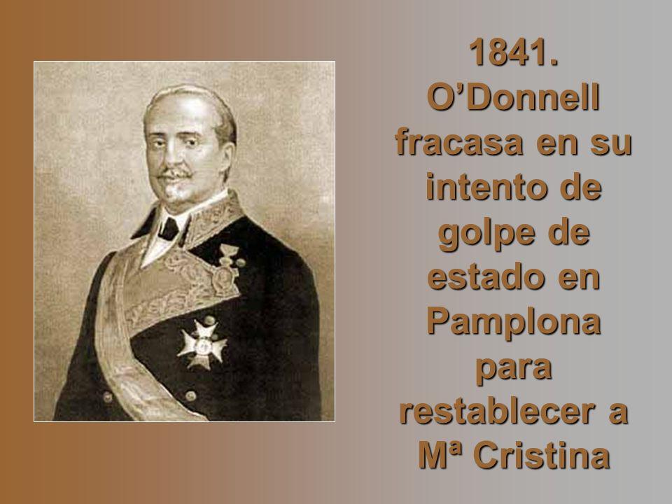 1841. ODonnell fracasa en su intento de golpe de estado en Pamplona para restablecer a Mª Cristina