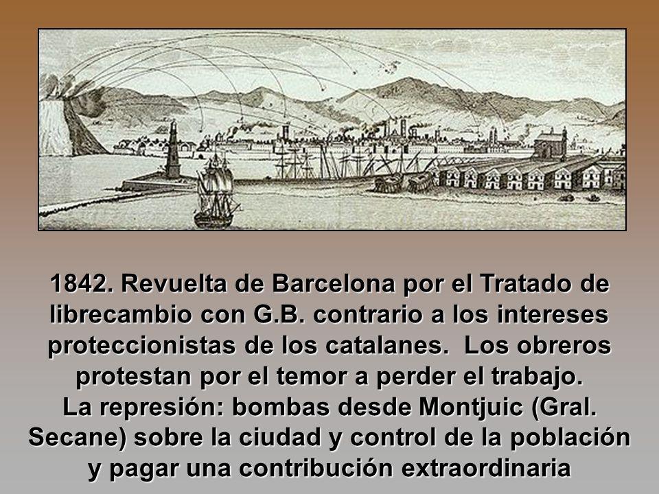 1842. Revuelta de Barcelona por el Tratado de librecambio con G.B. contrario a los intereses proteccionistas de los catalanes. Los obreros protestan p
