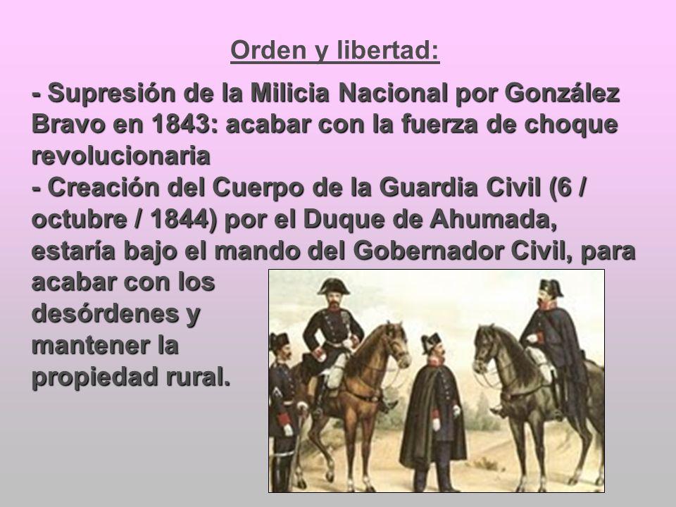 Orden y libertad: - Supresión de la Milicia Nacional por González Bravo en 1843: acabar con la fuerza de choque revolucionaria - Creación del Cuerpo d