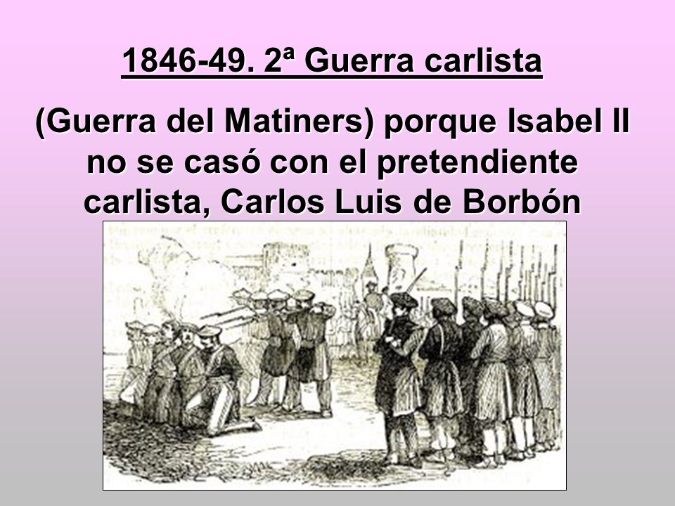 1846-49. 2ª Guerra carlista (Guerra del Matiners) porque Isabel II no se casó con el pretendiente carlista, Carlos Luis de Borbón