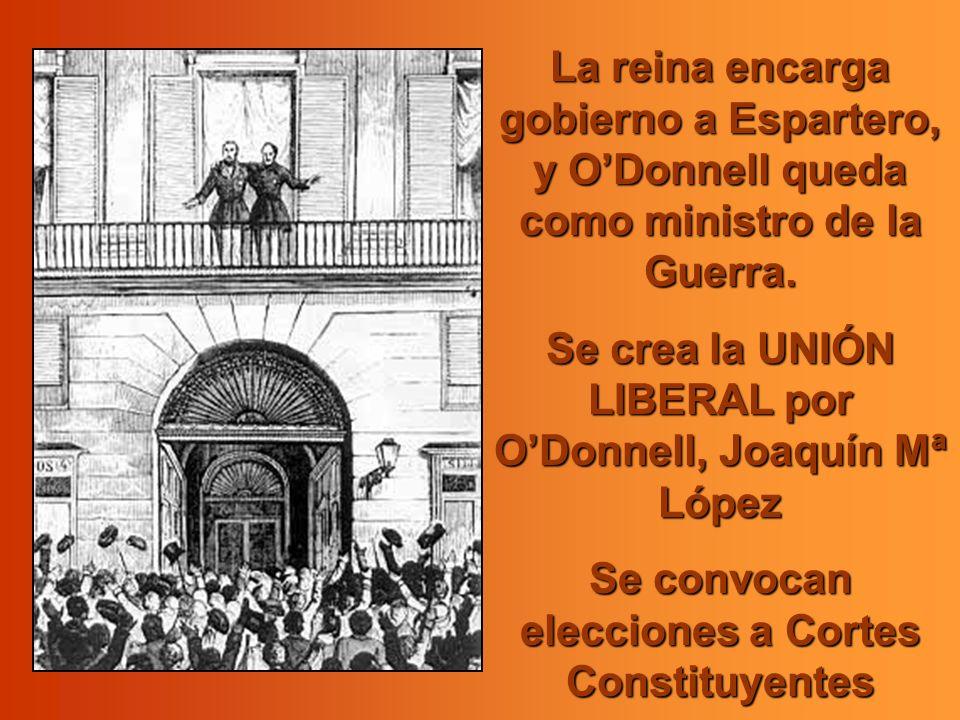 La reina encarga gobierno a Espartero, y ODonnell queda como ministro de la Guerra. Se crea la UNIÓN LIBERAL por ODonnell, Joaquín Mª López Se convoca