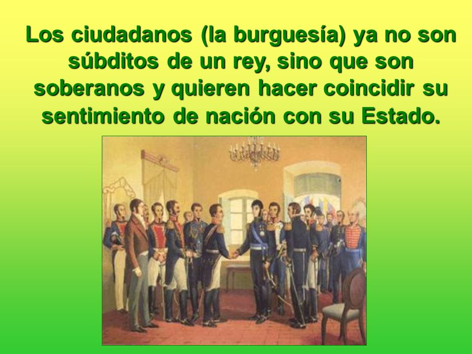 Los ciudadanos (la burguesía) ya no son súbditos de un rey, sino que son soberanos y quieren hacer coincidir su sentimiento de nación con su Estado.