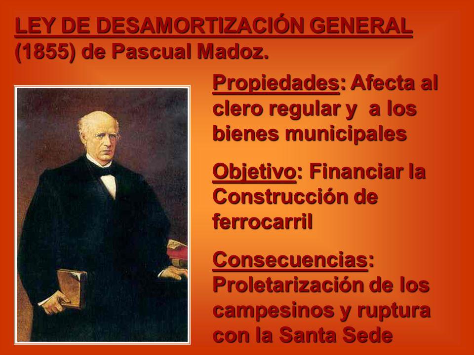 LEY DE DESAMORTIZACIÓN GENERAL (1855) de Pascual Madoz. Propiedades: Afecta al clero regular y a los bienes municipales Objetivo: Financiar la Constru