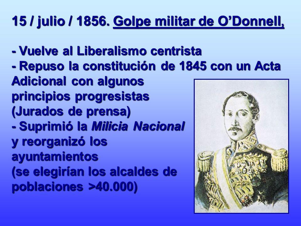 15 / julio / 1856. Golpe militar de ODonnell, - Vuelve al Liberalismo centrista - Repuso la constitución de 1845 con un Acta Adicional con algunos pri