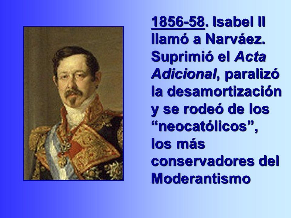 1856-58. Isabel II llamó a Narváez. Suprimió el Acta Adicional, paralizó la desamortización y se rodeó de los neocatólicos, los más conservadores del