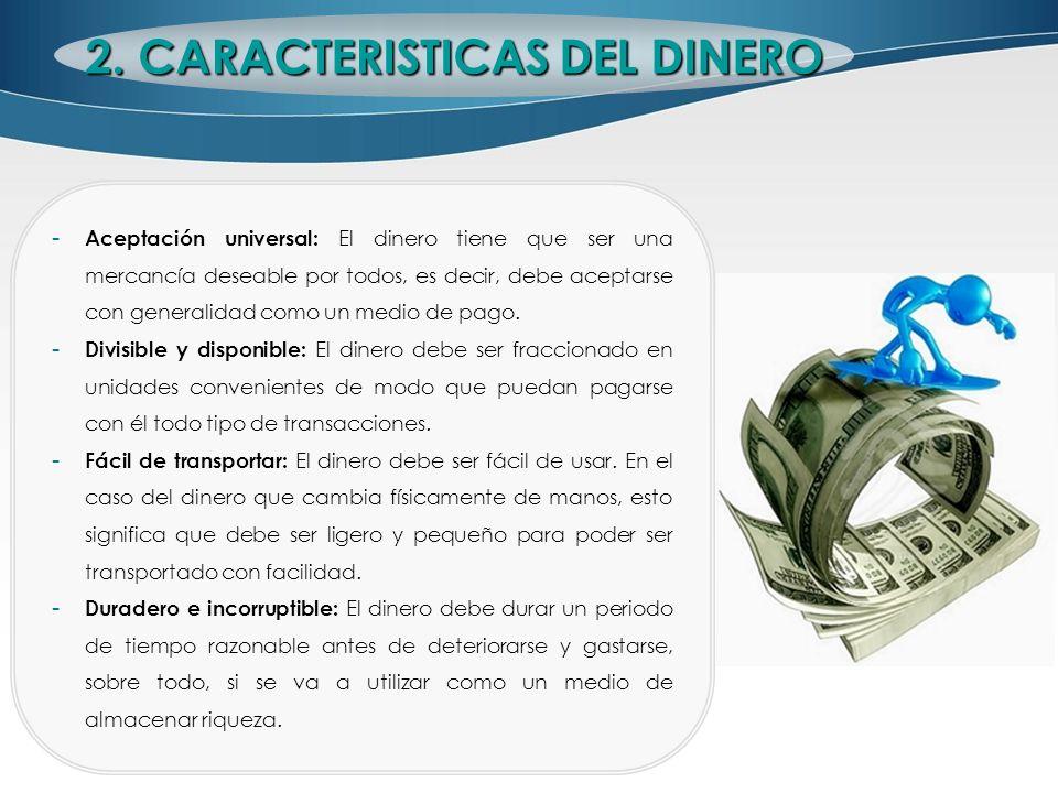 2. CARACTERISTICAS DEL DINERO - Aceptación universal: El dinero tiene que ser una mercancía deseable por todos, es decir, debe aceptarse con generalid