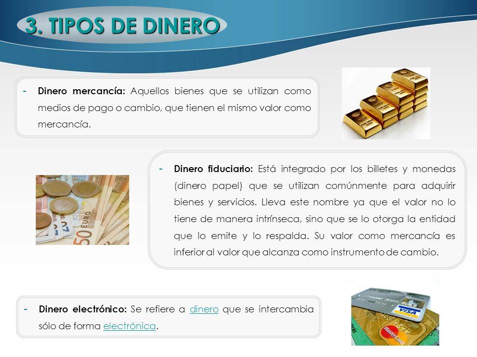 3. TIPOS DE DINERO - Dinero electrónico: Se refiere a dinero que se intercambia sólo de forma electrónica.dineroelectrónica - Dinero fiduciario: Está