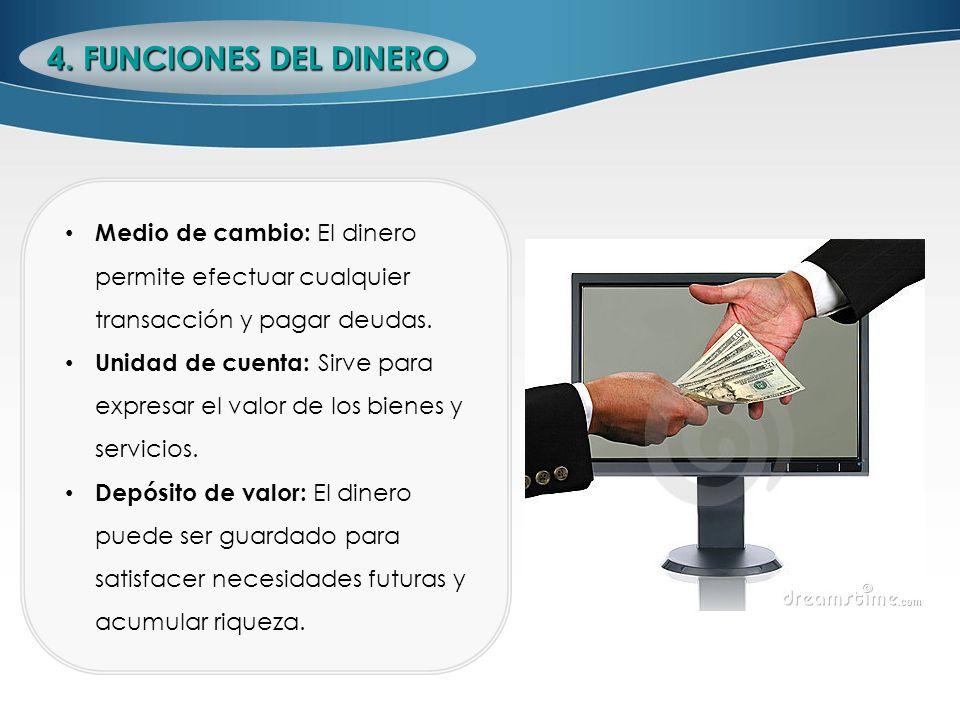 4. FUNCIONES DEL DINERO Medio de cambio: El dinero permite efectuar cualquier transacción y pagar deudas. Unidad de cuenta: Sirve para expresar el val