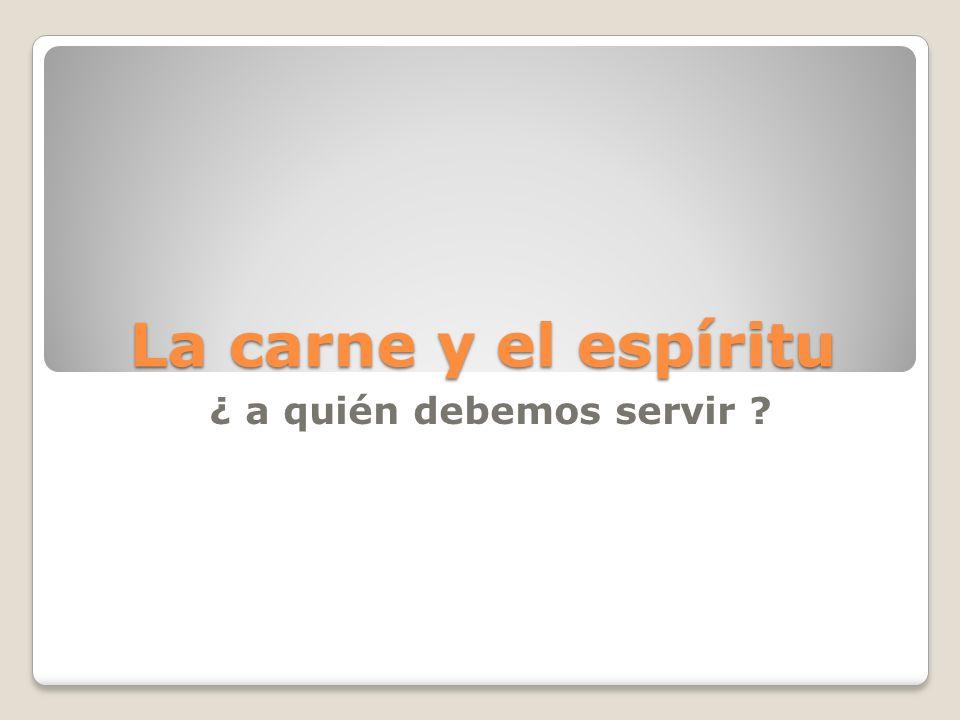 La carne y el espíritu ¿ a quién debemos servir ?
