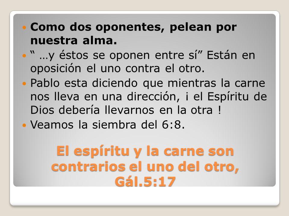El espíritu y la carne son contrarios el uno del otro, Gál.5:17 Como dos oponentes, pelean por nuestra alma. …y éstos se oponen entre sí Están en opos