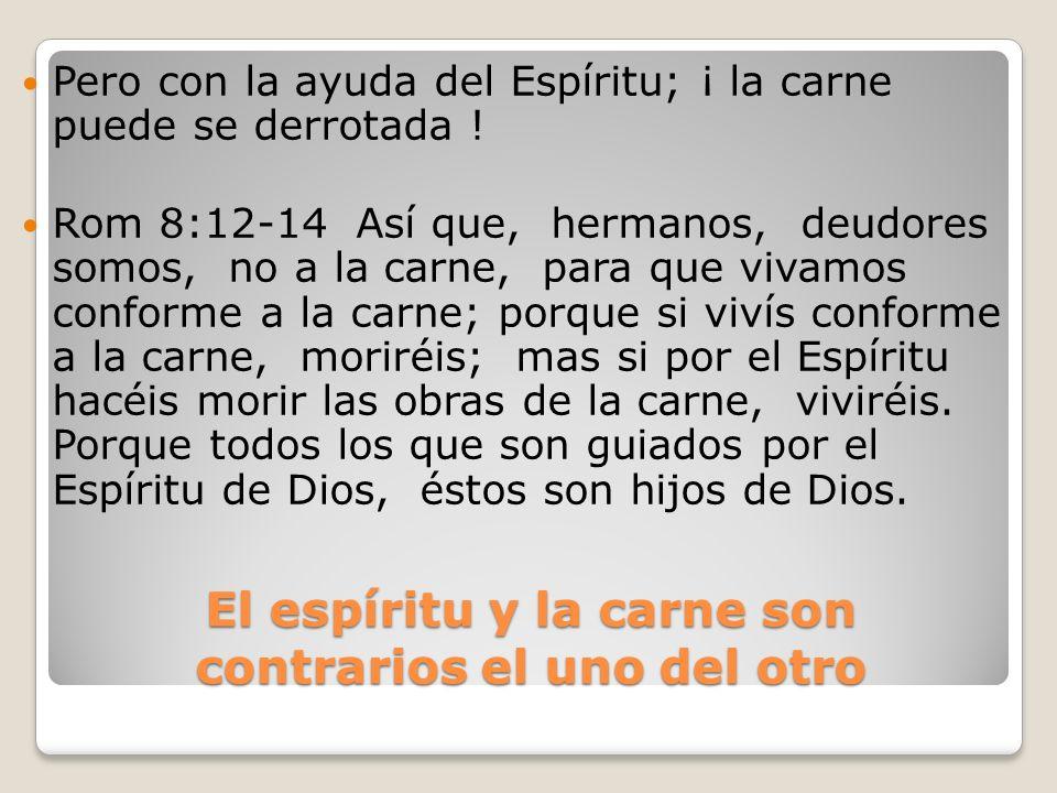El espíritu y la carne son contrarios el uno del otro Pero con la ayuda del Espíritu; ¡ la carne puede se derrotada ! Rom 8:12-14 Así que, hermanos, d