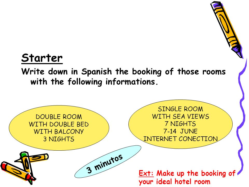 Starter Write down in Spanish the booking of those rooms with the following informations. SINGLE ROOM WITH SEA VIEWS 7 NIGHTS 7-14 JUNE INTERNET CONEC