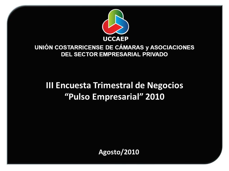 UNIÓN COSTARRICENSE DE CÁMARAS y ASOCIACIONES DEL SECTOR EMPRESARIAL PRIVADO III Encuesta Trimestral de Negocios Pulso Empresarial 2010 Agosto/2010