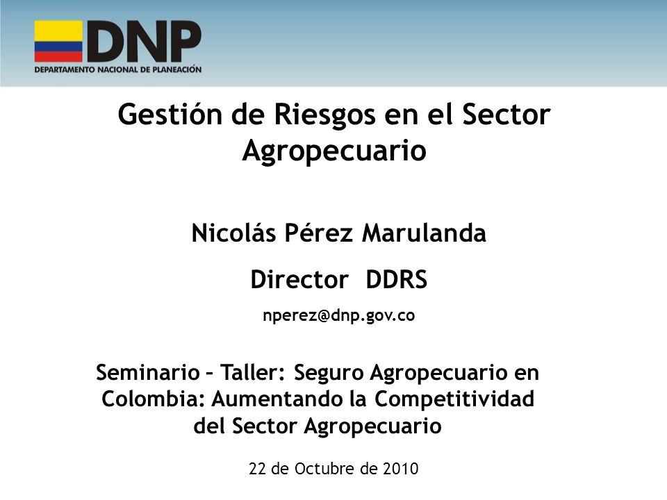 Gestión de Riesgos en el Sector Agropecuario Nicolás Pérez Marulanda Director DDRS nperez@dnp.gov.co 22 de Octubre de 2010 Seminario – Taller: Seguro