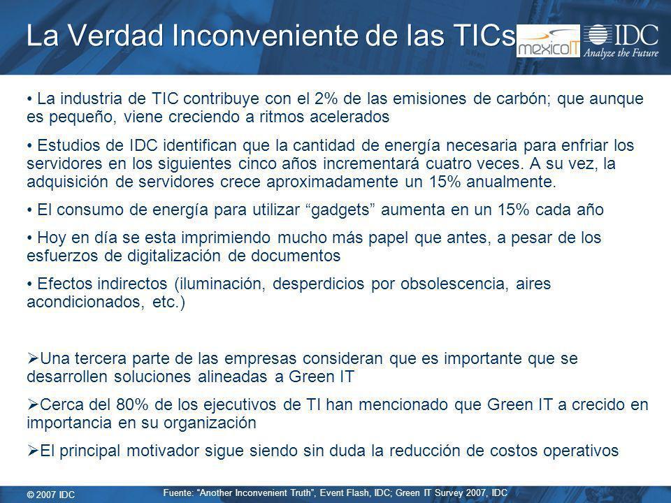 © 2007 IDC La Verdad Inconveniente de las TICs La industria de TIC contribuye con el 2% de las emisiones de carbón; que aunque es pequeño, viene creciendo a ritmos acelerados Estudios de IDC identifican que la cantidad de energía necesaria para enfriar los servidores en los siguientes cinco años incrementará cuatro veces.