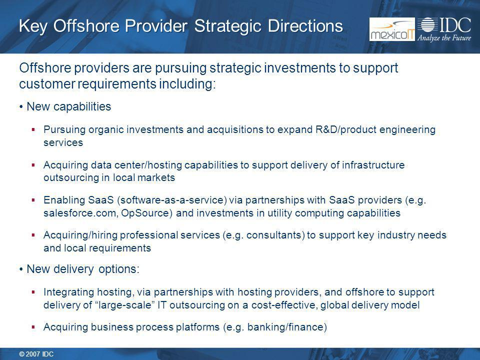 © 2007 IDC Key Offshore Provider Strategic Directions Offshore providers are pursuing strategic investments to support customer requirements including: New capabilities Pursuing organic investments and acquisitions to expand R&D/product engineering services Acquiring data center/hosting capabilities to support delivery of infrastructure outsourcing in local markets Enabling SaaS (software-as-a-service) via partnerships with SaaS providers (e.g.