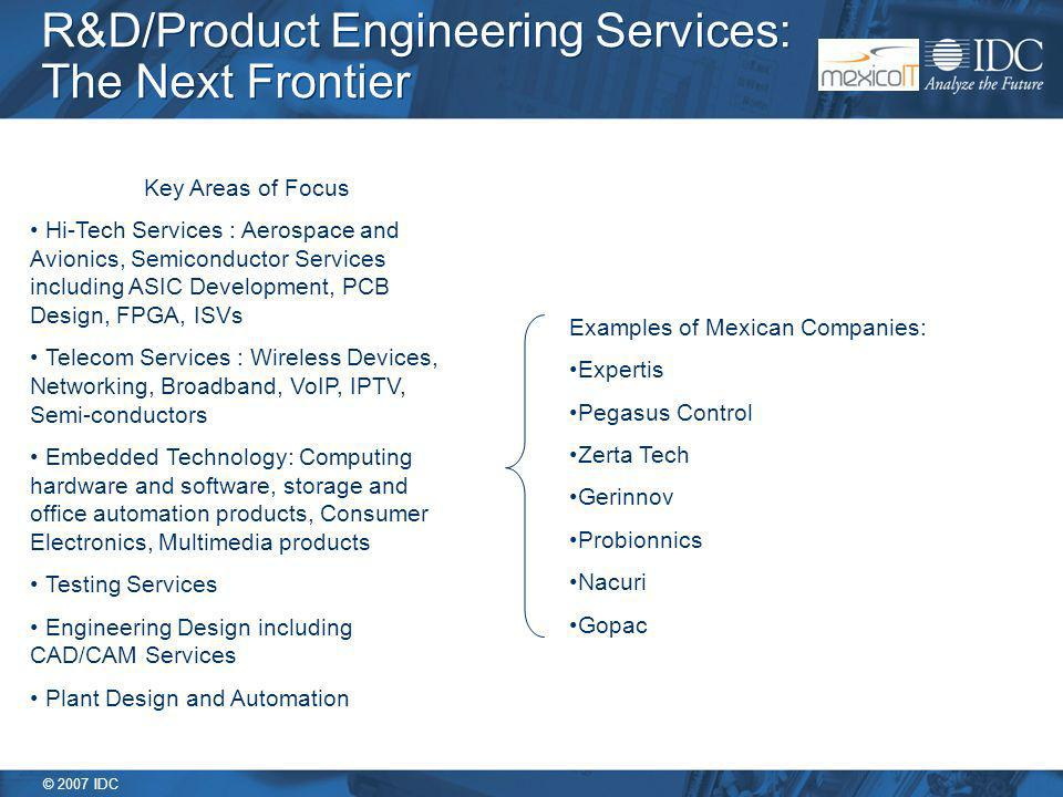 © 2007 IDC R&D/Product Engineering Services: The Next Frontier Key Areas of Focus Hi-Tech Services : Aerospace and Avionics, Semiconductor Services including ASIC Development, PCB Design, FPGA, ISVs Telecom Services : Wireless Devices, Networking, Broadband, VoIP, IPTV, Semi-conductors Embedded Technology: Computing hardware and software, storage and office automation products, Consumer Electronics, Multimedia products Testing Services Engineering Design including CAD/CAM Services Plant Design and Automation Examples of Mexican Companies: Expertis Pegasus Control Zerta Tech Gerinnov Probionnics Nacuri Gopac